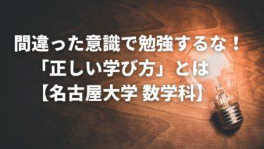 間違った意識で勉強するな!「正しい学び方」とは【名古屋大学 数学科】